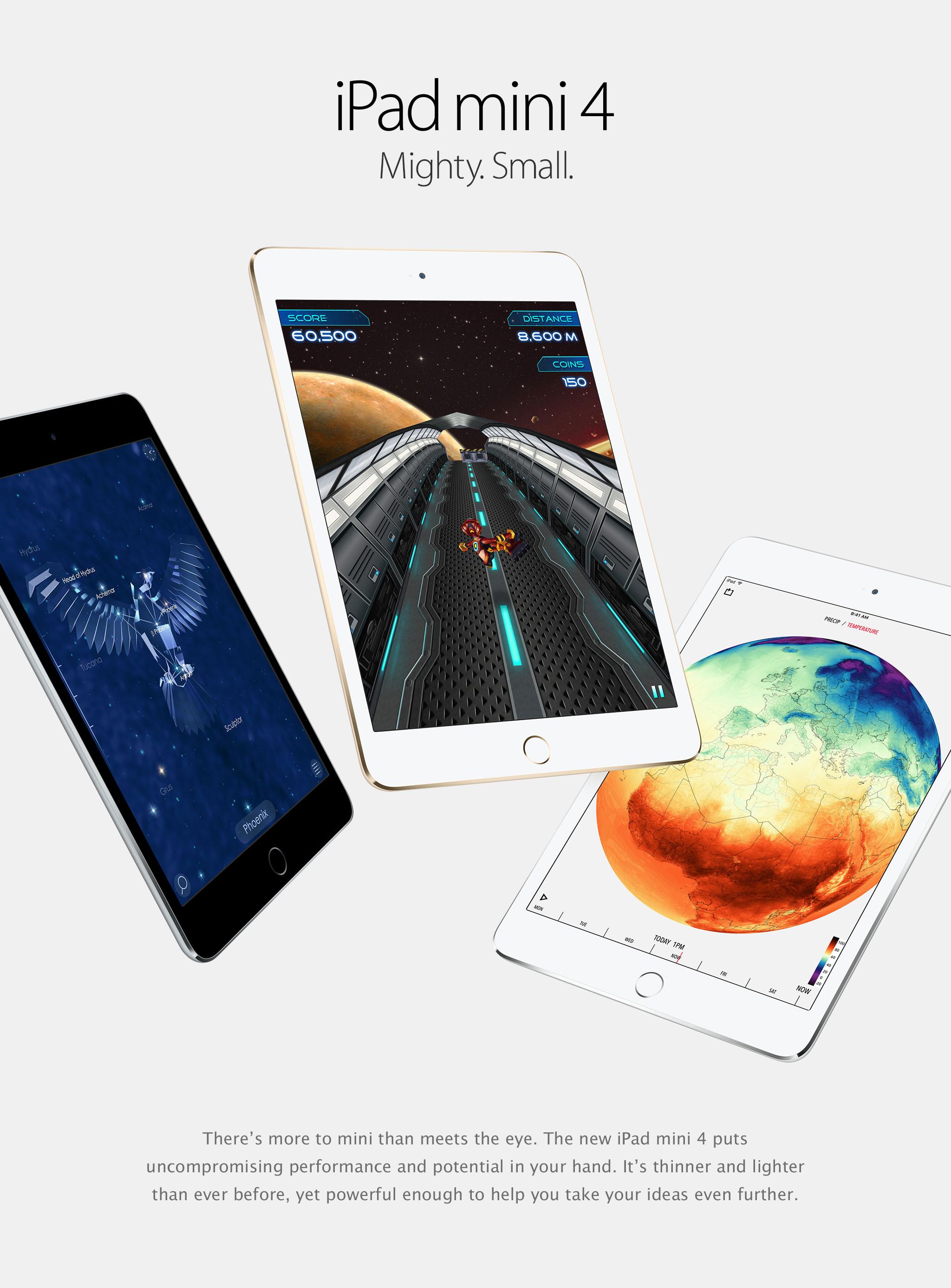 iPad mini 4. Poderoso. Pequeño. No solo su tamaño te sorprenderá. El nuevo iPad mini 4 te ofrece rendimiento y potencia increíbles, al alcance de tu mano. Es más delgado y liviano y lo suficientemente poderoso como para ayudarte a ser más productivo.