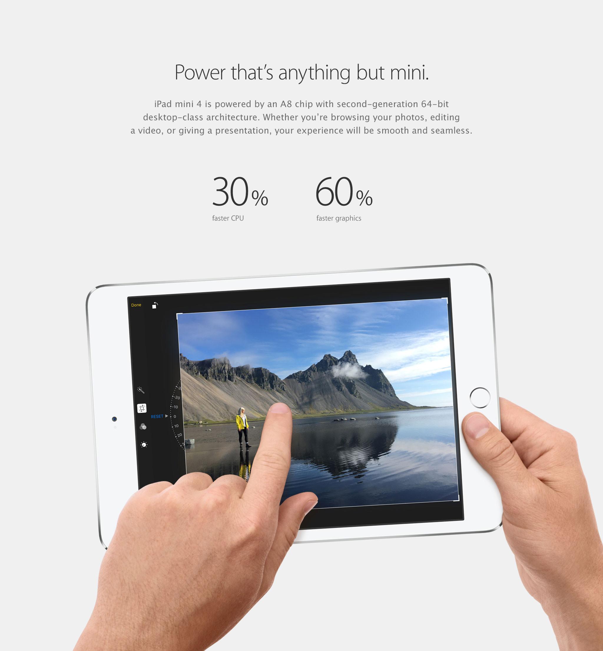 Poder que no coincide con tu tamaño. El iPad mini 4 cuenta con chip un A8 con arquitectura de escritorio de 64 bits de segunda generación. Ya sea que estés viendo tus fotos, editando un video u ofreciendo una presentación, tu experiencia será impecable. CPU 30% más rápida; gráficos 60% más rápidos.