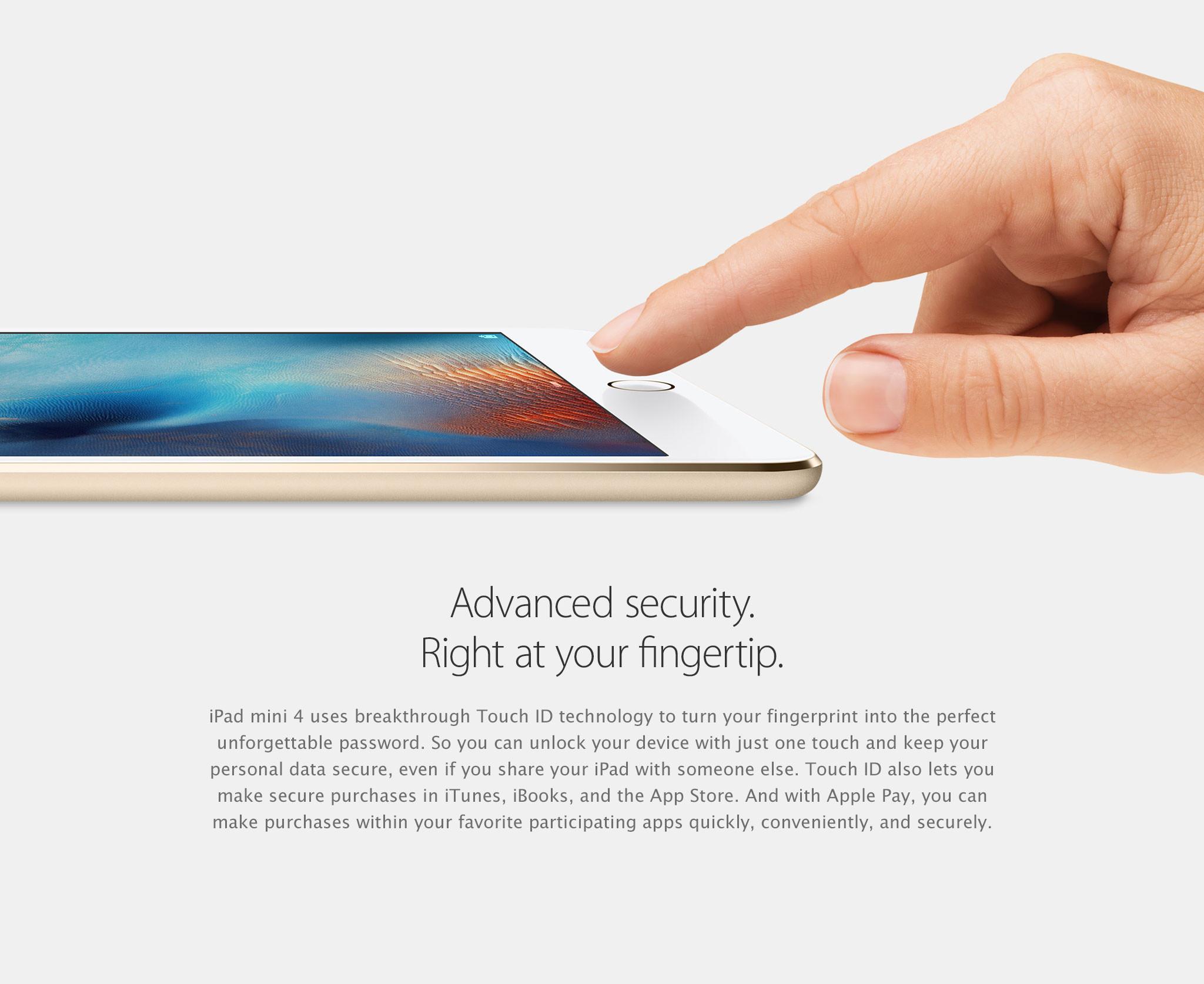 Seguridad de avanzada, al alcance de tu mano. El iPad mini 4 emplea la innovadora tecnología Touch ID, que convierte tu huella dactilar en la contraseña ideal e inolvidable. De manera que puedes desbloquear tu dispositivo con solo tocarlo y mantener seguros tus datos personales, incluso si compartes tu iPad con alguien. Touch ID también te permite hacer compras seguras en iTunes, iBooks y App Store. Y con Apple Pay, puedes hacer compras en tus aplicaciones favoritas que estén habilitadas, de manera rápida, cómoda y segura.